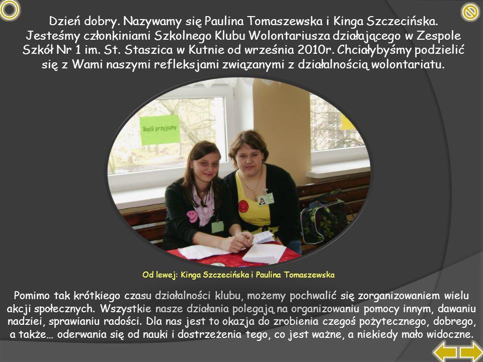 Dzień dobry. Nazywamy się Paulina Tomaszewska i Kinga Szczecińska. Jesteśmy członkiniami Szkolnego Klubu Wolontariusza działającego w Zespole Szkół Nr