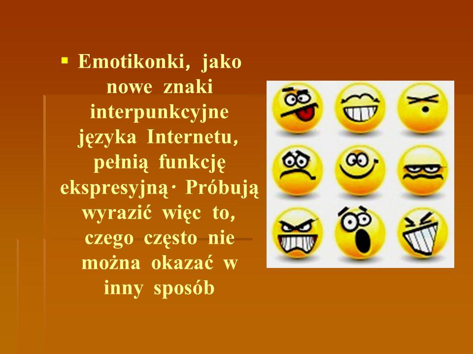  Emotikonki, jako nowe znaki interpunkcyjne języka Internetu, pełnią funkcję ekspresyjną. Próbują wyrazić więc to, czego często nie można okazać w in