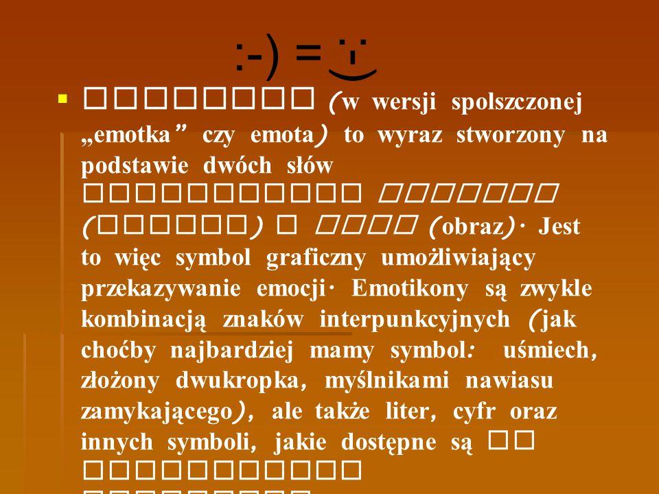 """ Emotikon ( w wersji spolszczonej """"emotka """" czy emota ) to wyraz stworzony na podstawie dwóch słów angielskich emotion ( emocja ) i icon ( obraz ). J"""