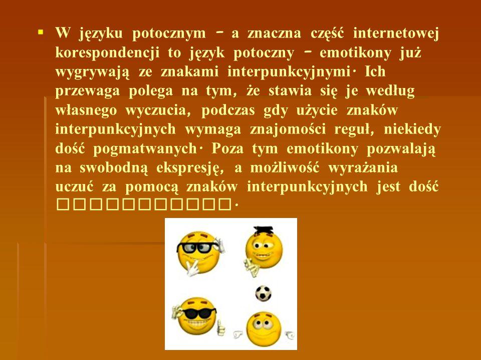  W języku potocznym – a znaczna część internetowej korespondencji to język potoczny – emotikony już wygrywają ze znakami interpunkcyjnymi. Ich przewa