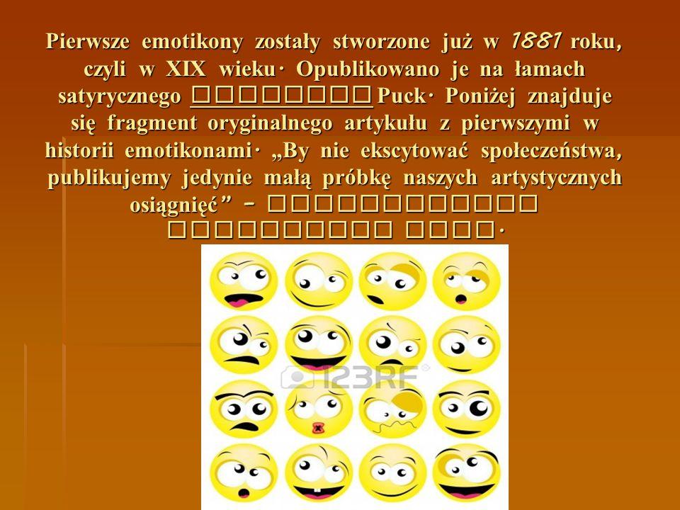 Pierwsze emotikony zostały stworzone już w 1881 roku, czyli w XIX wieku. Opublikowano je na łamach satyrycznego magazynu Puck. Poniżej znajduje się fr