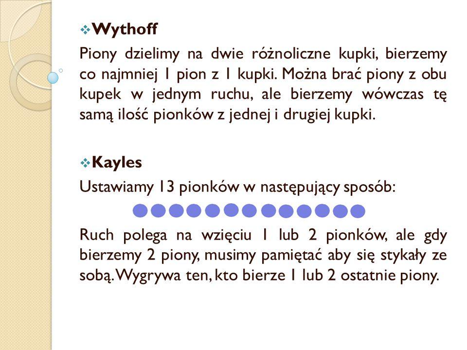  Wythoff Piony dzielimy na dwie różnoliczne kupki, bierzemy co najmniej 1 pion z 1 kupki. Można brać piony z obu kupek w jednym ruchu, ale bierzemy w