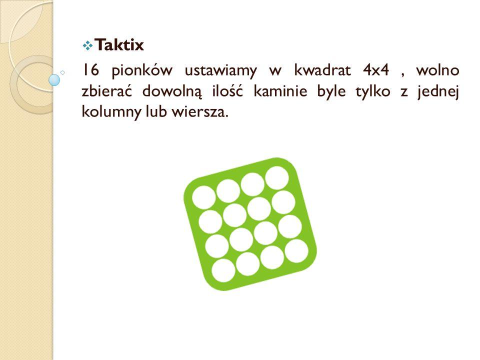  Taktix 16 pionków ustawiamy w kwadrat 4x4, wolno zbierać dowolną ilość kaminie byle tylko z jednej kolumny lub wiersza.