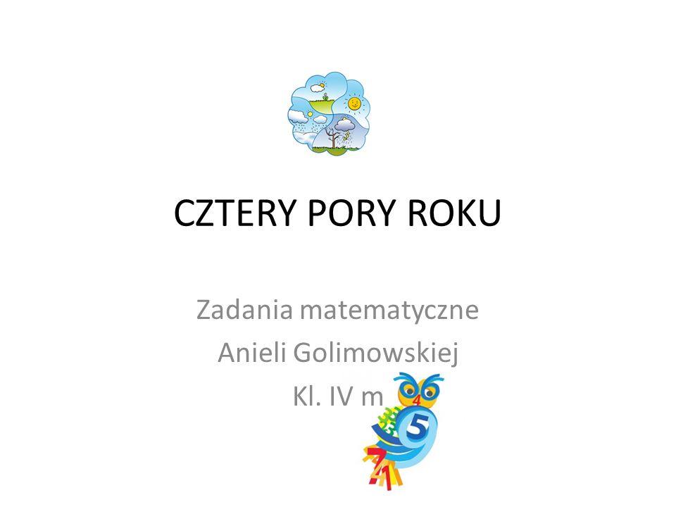 CZTERY PORY ROKU Zadania matematyczne Anieli Golimowskiej Kl. IV m
