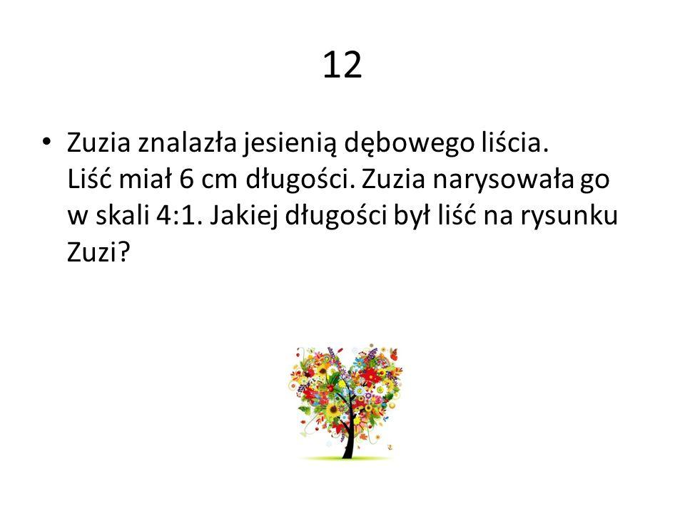 12 Zuzia znalazła jesienią dębowego liścia. Liść miał 6 cm długości. Zuzia narysowała go w skali 4:1. Jakiej długości był liść na rysunku Zuzi?