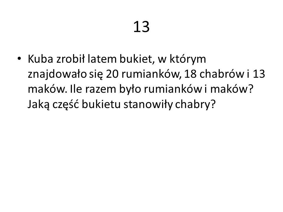 13 Kuba zrobił latem bukiet, w którym znajdowało się 20 rumianków, 18 chabrów i 13 maków. Ile razem było rumianków i maków? Jaką część bukietu stanowi