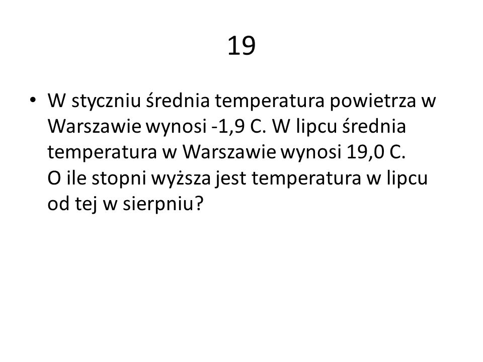 19 W styczniu średnia temperatura powietrza w Warszawie wynosi -1,9 C. W lipcu średnia temperatura w Warszawie wynosi 19,0 C. O ile stopni wyższa jest