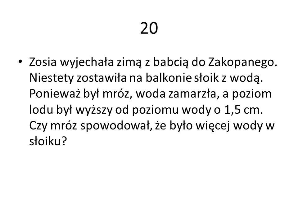 20 Zosia wyjechała zimą z babcią do Zakopanego. Niestety zostawiła na balkonie słoik z wodą. Ponieważ był mróz, woda zamarzła, a poziom lodu był wyższ