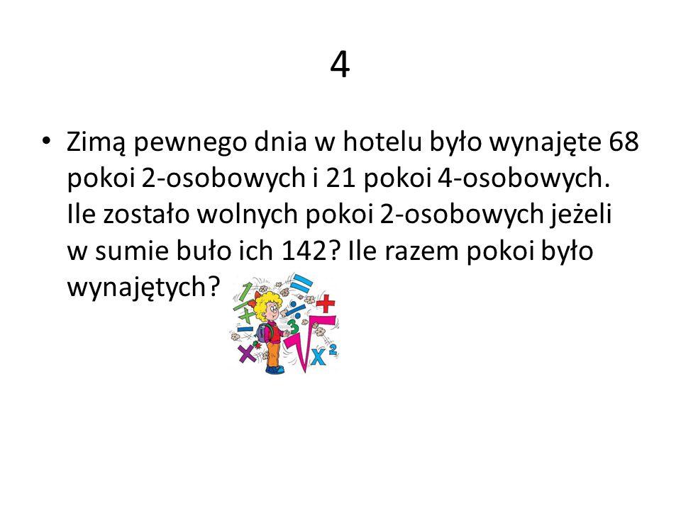 4 Zimą pewnego dnia w hotelu było wynajęte 68 pokoi 2-osobowych i 21 pokoi 4-osobowych. Ile zostało wolnych pokoi 2-osobowych jeżeli w sumie buło ich