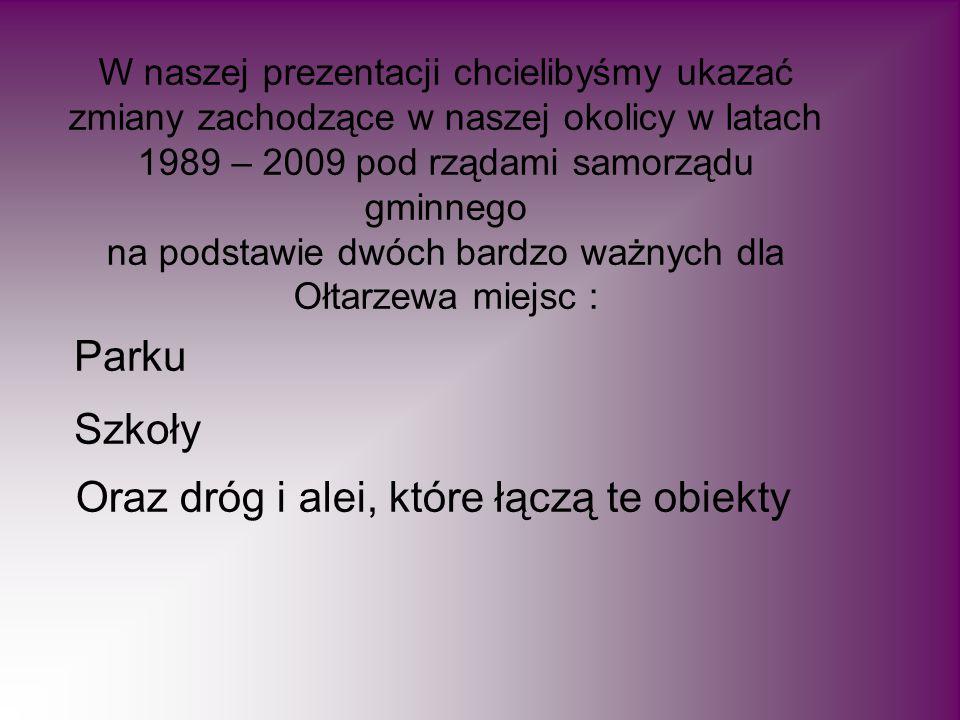 W naszej prezentacji chcielibyśmy ukazać zmiany zachodzące w naszej okolicy w latach 1989 – 2009 pod rządami samorządu gminnego na podstawie dwóch bardzo ważnych dla Ołtarzewa miejsc : Parku Oraz dróg i alei, które łączą te obiekty Szkoły