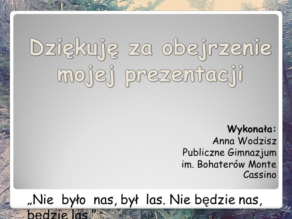 """Wykonała: Anna Wodzisz Publiczne Gimnazjum im. Bohaterów Monte Cassino """"Nie było nas, był las."""
