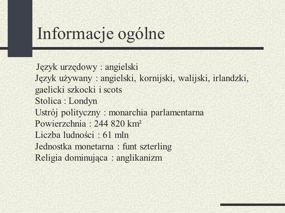 Informacje ogólne Język urzędowy : angielski Język używany : angielski, kornijski, walijski, irlandzki, gaelicki szkocki i scots Stolica : Londyn Ustrój polityczny : monarchia parlamentarna Powierzchnia : 244 820 km² Liczba ludności : 61 mln Jednostka monetarna : funt szterling Religia dominująca : anglikanizm