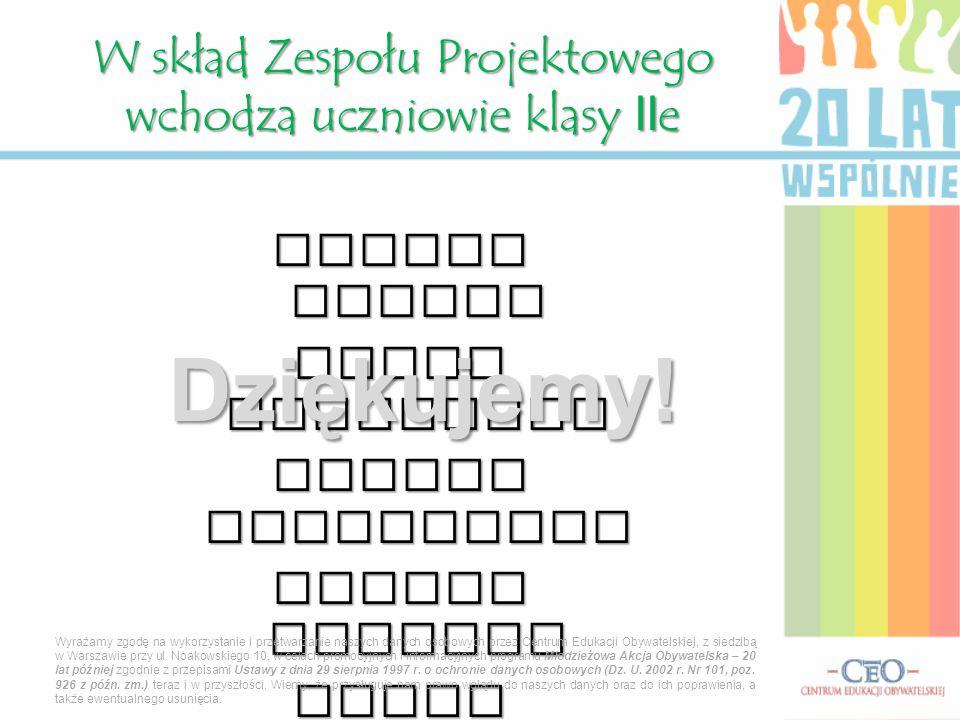 Adrian Bartos Rafal Kucharski Marcin Mlynarczyk Lukasz Nowicki Dawid Rzeznicki W skład Zespołu Projektowego wchodza uczniowie klasy IIe Wyrażamy zgodę na wykorzystanie i przetwarzanie naszych danych osobowych przez Centrum Edukacji Obywatelskiej, z siedzibą w Warszawie przy ul.