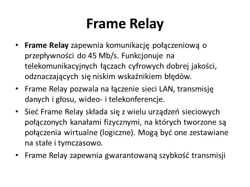 Frame Relay Frame Relay zapewnia komunikację połączeniową o przepływności do 45 Mb/s. Funkcjonuje na telekomunikacyjnych łączach cyfrowych dobrej jako