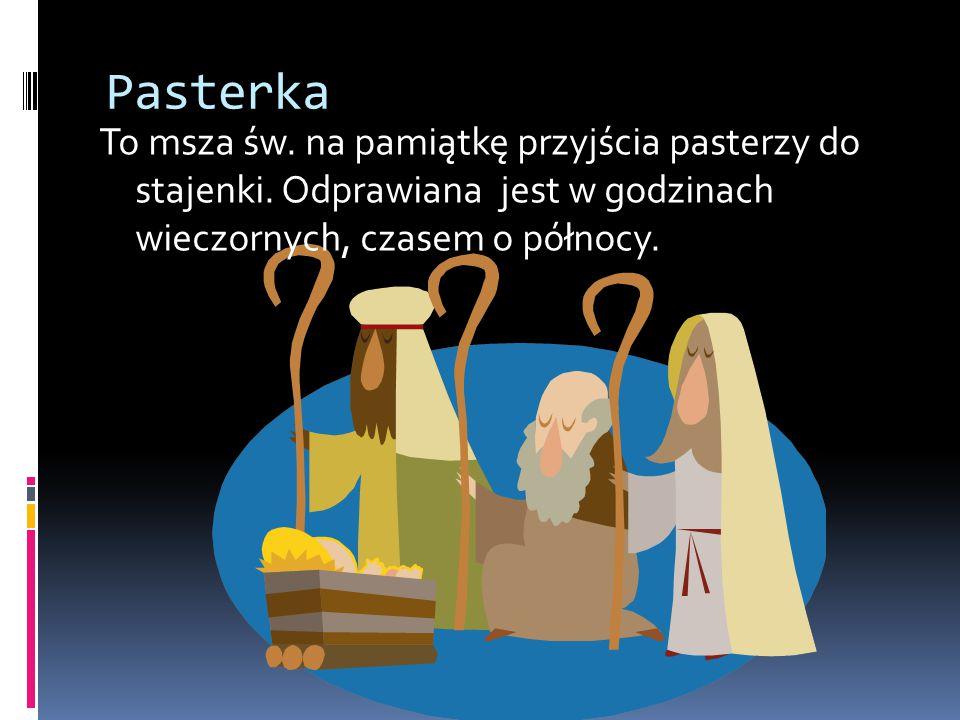 Pasterka To msza św. na pamiątkę przyjścia pasterzy do stajenki. Odprawiana jest w godzinach wieczornych, czasem o północy.