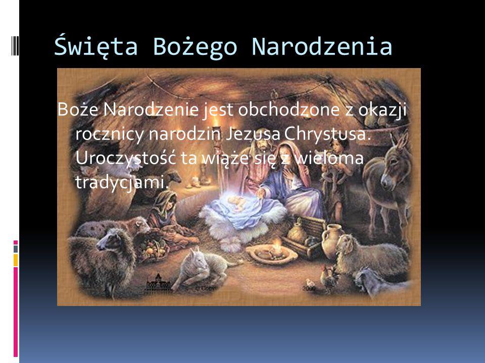Święta Bożego Narodzenia Boże Narodzenie jest obchodzone z okazji rocznicy narodzin Jezusa Chrystusa. Uroczystość ta wiąże się z wieloma tradycjami.