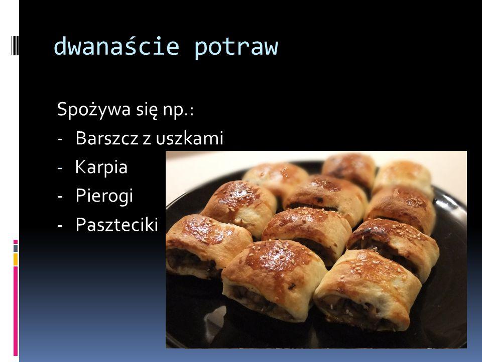 dwanaście potraw Spożywa się np.: - Barszcz z uszkami -K-Karpia - Pierogi - Paszteciki
