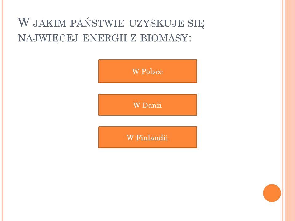 W JAKIM PAŃSTWIE UZYSKUJE SIĘ NAJWIĘCEJ ENERGII Z BIOMASY : W Polsce W Danii W Finlandii