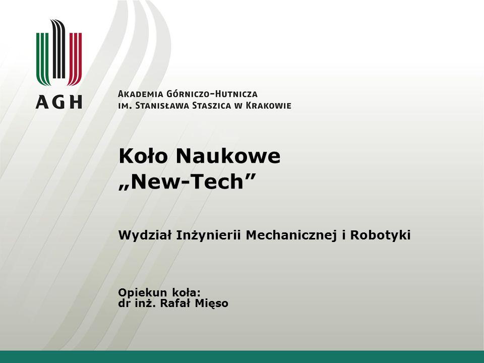 """Koło Naukowe """"New-Tech"""" Wydział Inżynierii Mechanicznej i Robotyki Opiekun koła: dr inż. Rafał Mięso"""