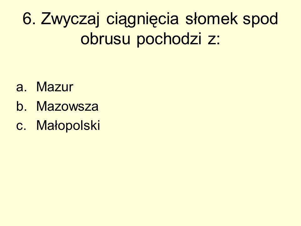 6. Zwyczaj ciągnięcia słomek spod obrusu pochodzi z: a.Mazur b.Mazowsza c.Małopolski