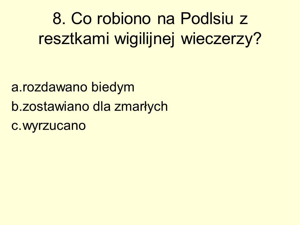 8. Co robiono na Podlsiu z resztkami wigilijnej wieczerzy? a.rozdawano biedym b.zostawiano dla zmarłych c.wyrzucano