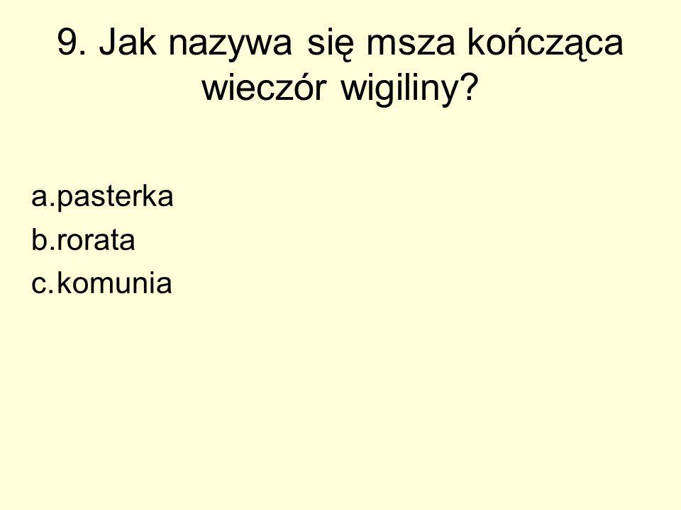 9. Jak nazywa się msza kończąca wieczór wigiliny? a.pasterka b.rorata c.komunia