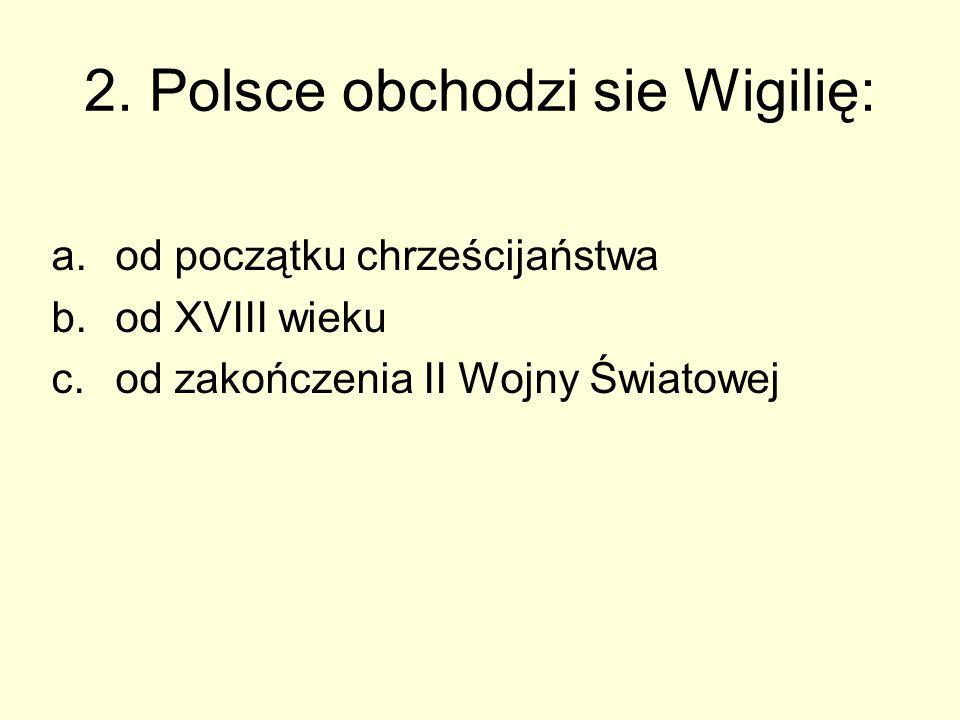 2. Polsce obchodzi sie Wigilię: a.od początku chrześcijaństwa b.od XVIII wieku c.od zakończenia II Wojny Światowej