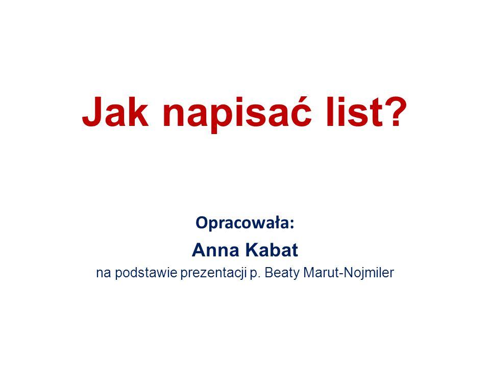 Jak napisać list? Opracowała: Anna Kabat na podstawie prezentacji p. Beaty Marut-Nojmiler