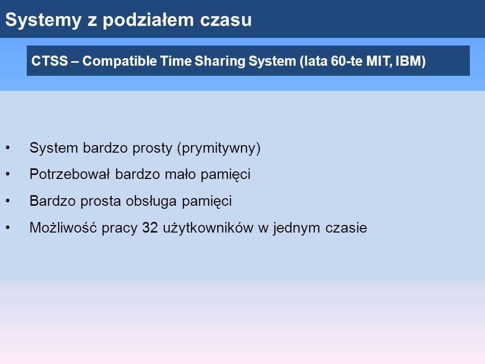 Systemy z podziałem czasu CTSS – Compatible Time Sharing System (lata 60-te MIT, IBM) System bardzo prosty (prymitywny) Potrzebował bardzo mało pamięc
