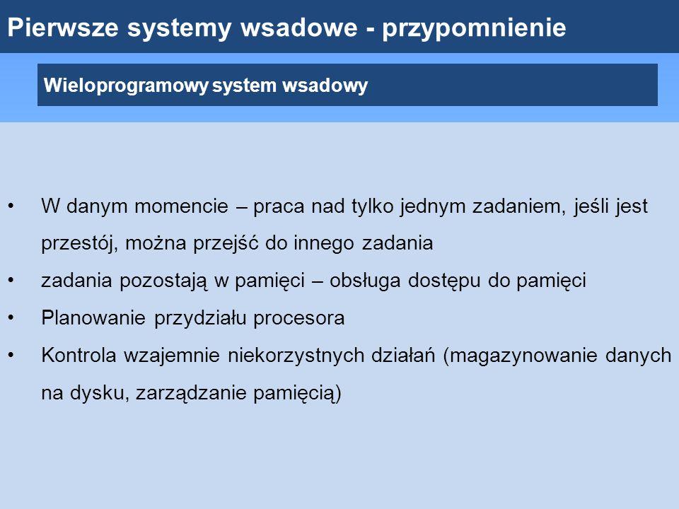 Pierwsze systemy wsadowe - przypomnienie Wieloprogramowy system wsadowy W danym momencie – praca nad tylko jednym zadaniem, jeśli jest przestój, można