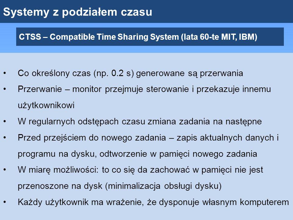 Systemy z podziałem czasu CTSS – Compatible Time Sharing System (lata 60-te MIT, IBM) Co określony czas (np. 0.2 s) generowane są przerwania Przerwani
