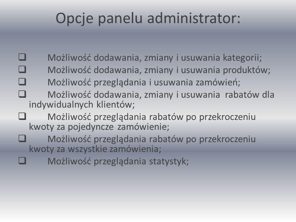 Opcje panelu administrator:  Możliwość dodawania, zmiany i usuwania kategorii;  Możliwość dodawania, zmiany i usuwania produktów;  Możliwość przeglądania i usuwania zamówień;  Możliwość dodawania, zmiany i usuwania rabatów dla indywidualnych klientów;  Możliwość przeglądania rabatów po przekroczeniu kwoty za pojedyncze zamówienie;  Możliwość przeglądania rabatów po przekroczeniu kwoty za wszystkie zamówienia;  Możliwość przeglądania statystyk;