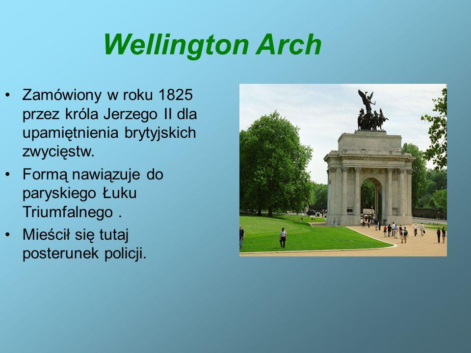 Wellington Arch Zamówiony w roku 1825 przez króla Jerzego II dla upamiętnienia brytyjskich zwycięstw. Formą nawiązuje do paryskiego Łuku Triumfalnego.