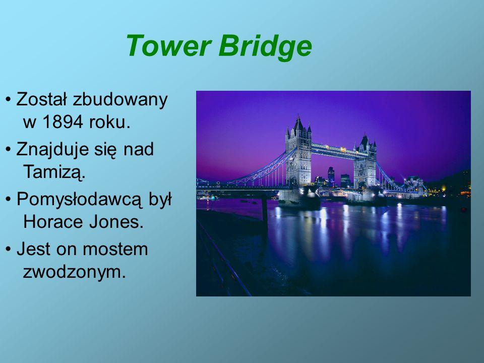 Tower Bridge Został zbudowany w 1894 roku. Znajduje się nad Tamizą. Pomysłodawcą był Horace Jones. Jest on mostem zwodzonym.