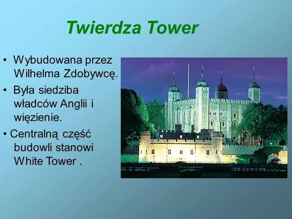 Twierdza Tower Wybudowana przez Wilhelma Zdobywcę. Była siedziba władców Anglii i więzienie. Centralną część budowli stanowi White Tower.