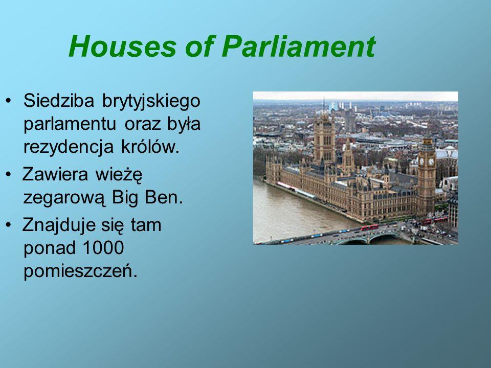 Houses of Parliament Siedziba brytyjskiego parlamentu oraz była rezydencja królów. Zawiera wieżę zegarową Big Ben. Znajduje się tam ponad 1000 pomiesz