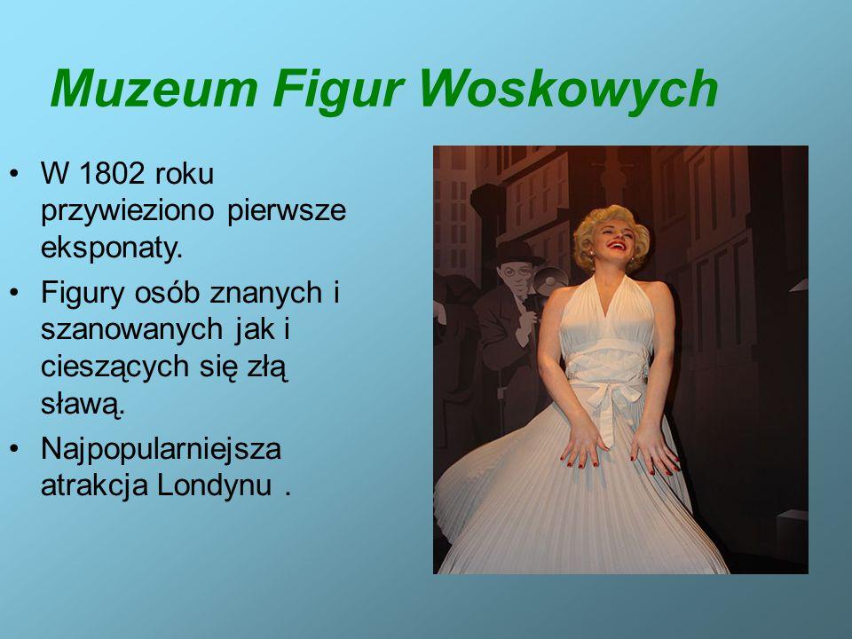 Muzeum Figur Woskowych W 1802 roku przywieziono pierwsze eksponaty. Figury osób znanych i szanowanych jak i cieszących się złą sławą. Najpopularniejsz