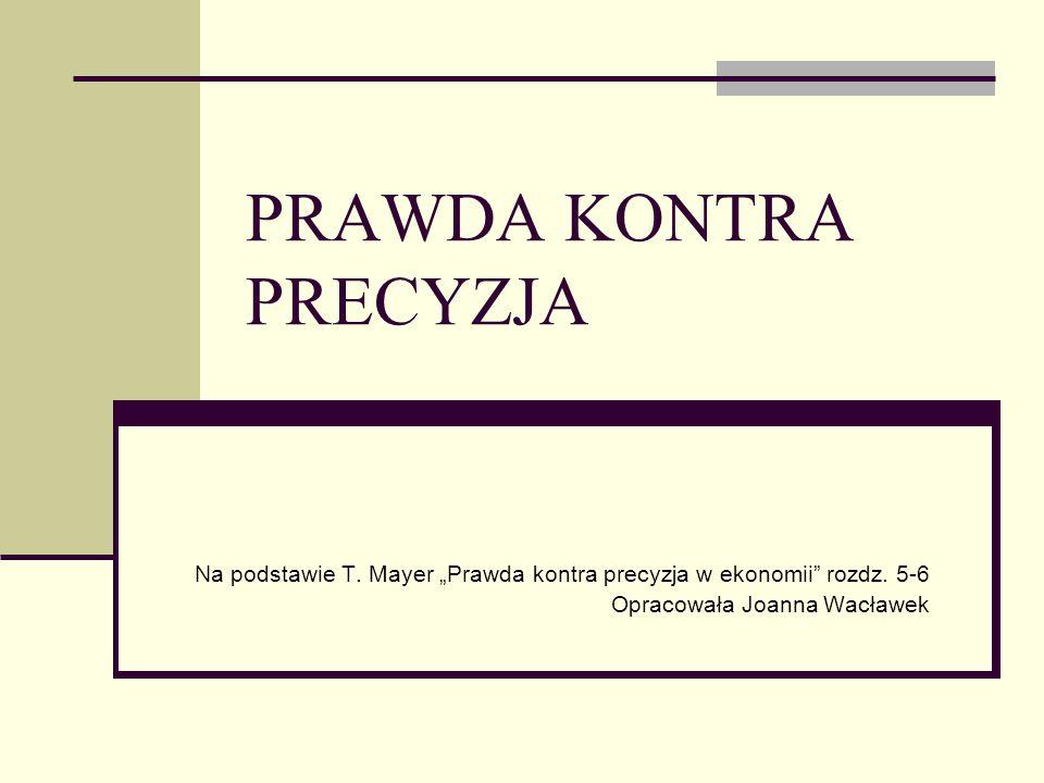 """PRAWDA KONTRA PRECYZJA Na podstawie T. Mayer """"Prawda kontra precyzja w ekonomii"""" rozdz. 5-6 Opracowała Joanna Wacławek"""
