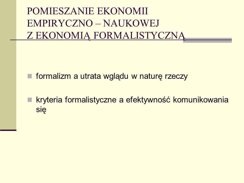 POMIESZANIE EKONOMII EMPIRYCZNO – NAUKOWEJ Z EKONOMIĄ FORMALISTYCZNĄ formalizm a utrata wglądu w naturę rzeczy kryteria formalistyczne a efektywność k