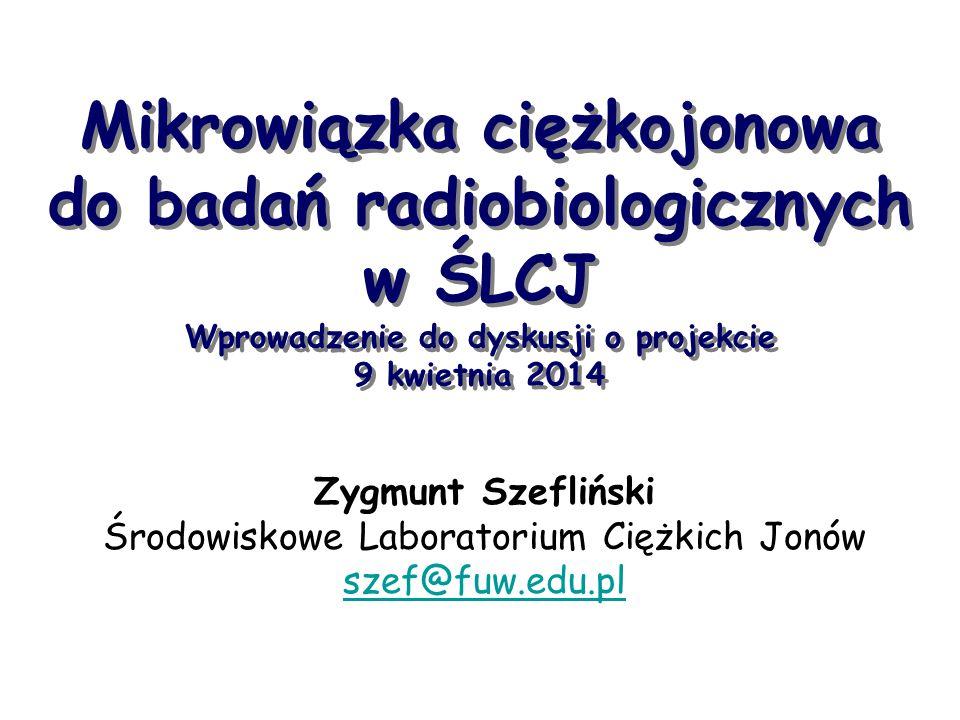 Zygmunt Szefliński Środowiskowe Laboratorium Ciężkich Jonów szef@fuw.edu.pl Mikrowiązka ciężkojonowa do badań radiobiologicznych w ŚLCJ Wprowadzenie do dyskusji o projekcie 9 kwietnia 2014