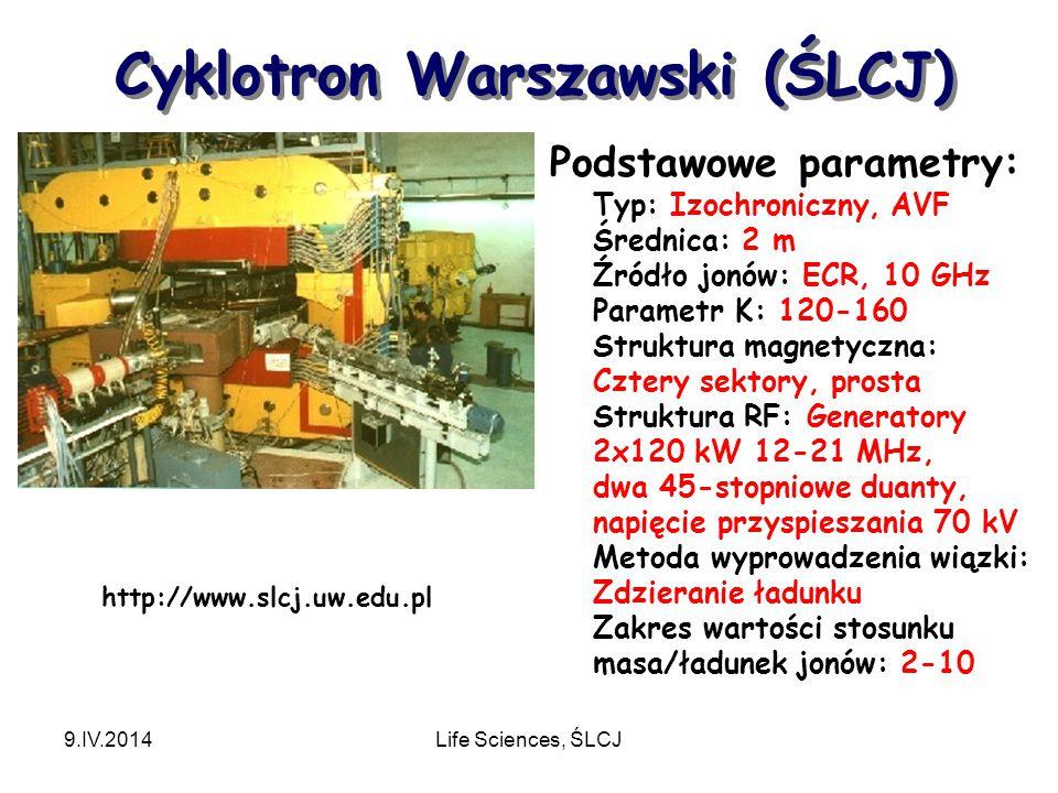 Cyklotron Warszawski (ŚLCJ) 9.IV.2014Life Sciences, ŚLCJ Podstawowe parametry: Typ: Izochroniczny, AVF Średnica: 2 m Źródło jonów: ECR, 10 GHz Parametr K: 120-160 Struktura magnetyczna: Cztery sektory, prosta Struktura RF: Generatory 2x120 kW 12-21 MHz, dwa 45-stopniowe duanty, napięcie przyspieszania 70 kV Metoda wyprowadzenia wiązki: Zdzieranie ładunku Zakres wartości stosunku masa/ładunek jonów: 2-10 http://www.slcj.uw.edu.pl