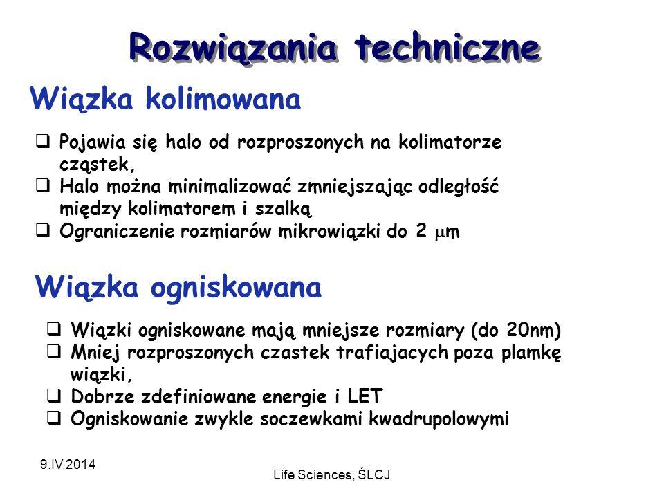 Rozwiązania techniczne 9.IV.2014 Life Sciences, ŚLCJ Wiązka kolimowana Wiązka ogniskowana  Pojawia się halo od rozproszonych na kolimatorze cząstek,  Halo można minimalizować zmniejszając odległość między kolimatorem i szalką  Ograniczenie rozmiarów mikrowiązki do 2  m  Wiązki ogniskowane mają mniejsze rozmiary (do 20nm)  Mniej rozproszonych czastek trafiajacych poza plamkę wiązki,  Dobrze zdefiniowane energie i LET  Ogniskowanie zwykle soczewkami kwadrupolowymi