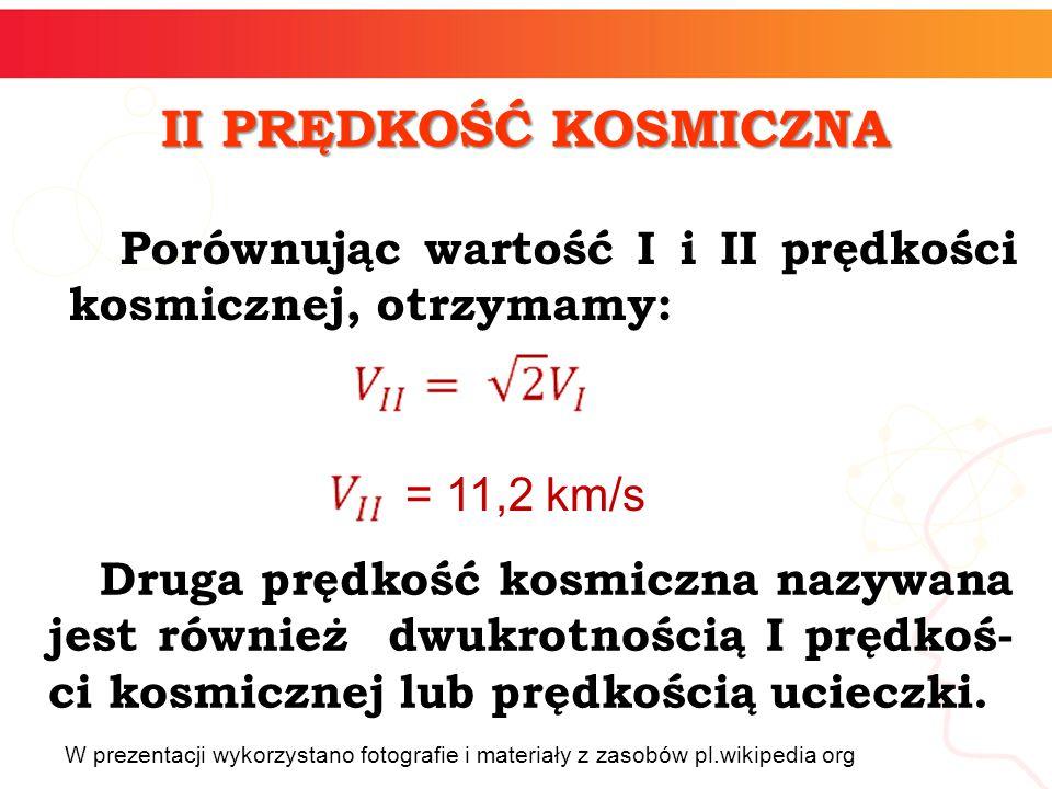 Porównując wartość I i II prędkości kosmicznej, otrzymamy: II PRĘDKOŚĆ KOSMICZNA = 11,2 km/s Druga prędkość kosmiczna nazywana jest również dwukrotnością I prędkoś- ci kosmicznej lub prędkością ucieczki.
