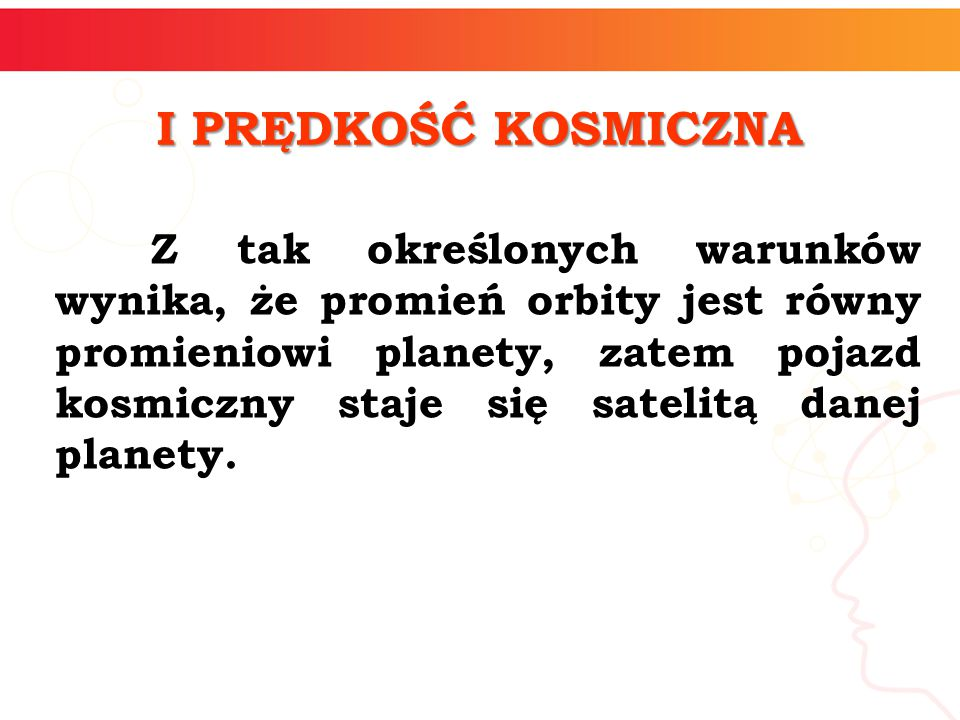 informatyka + 4 I PRĘDKOŚĆ KOSMICZNA Z tak określonych warunków wynika, że promień orbity jest równy promieniowi planety, zatem pojazd kosmiczny staje się satelitą danej planety.