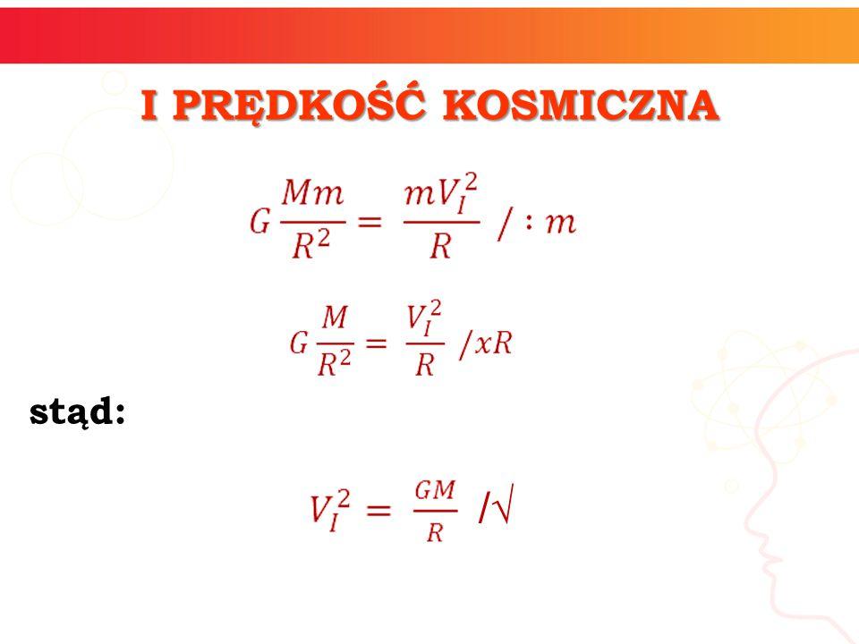 zatem: I PRĘDKOŚĆ KOSMICZNA V I – pierwsza prędkość kosmiczna G – stała grawitacyjna M – masa ciała niebieskiego m – masa rozpędzanego ciała R – promień ciała niebieskiego