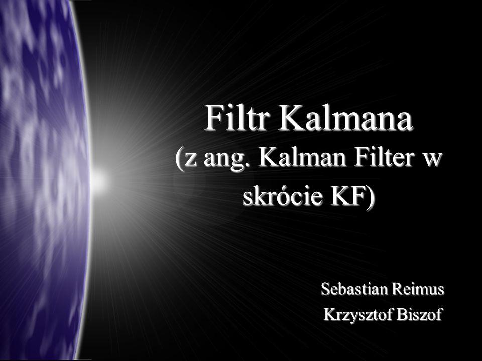 Filtr Kalmana (z ang. Kalman Filter w skrócie KF) Sebastian Reimus Krzysztof Biszof