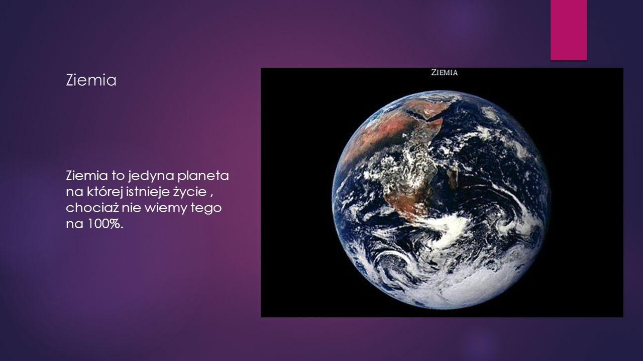 Ziemia Ziemia to jedyna planeta na której istnieje życie, chociaż nie wiemy tego na 100%.