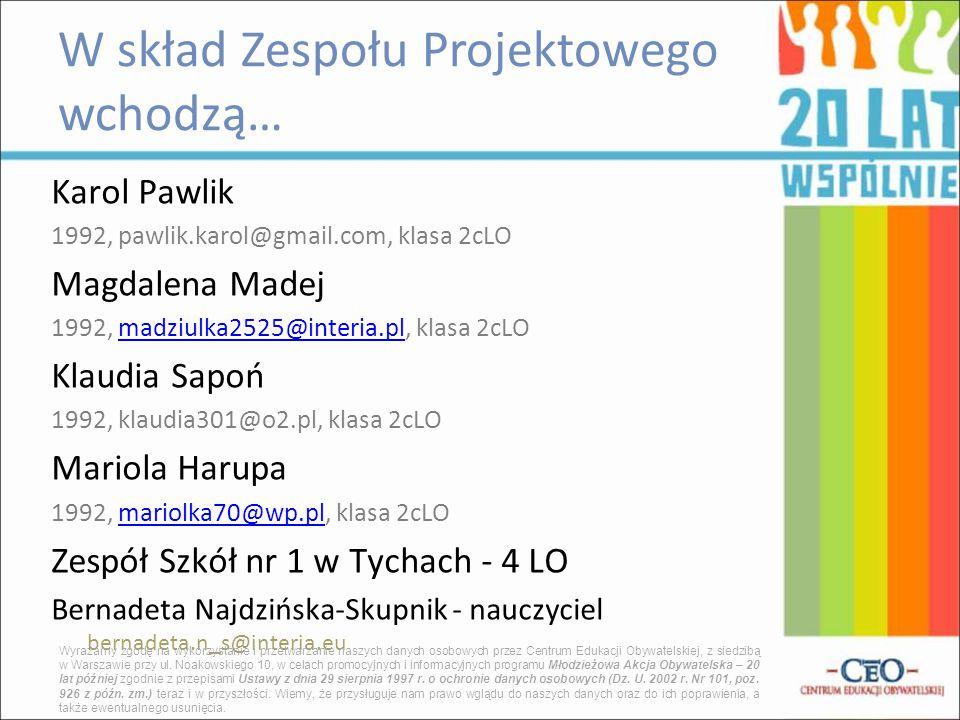 Karol Pawlik 1992, pawlik.karol@gmail.com, klasa 2cLO Magdalena Madej 1992, madziulka2525@interia.pl, klasa 2cLOmadziulka2525@interia.pl Klaudia Sapoń 1992, klaudia301@o2.pl, klasa 2cLO Mariola Harupa 1992, mariolka70@wp.pl, klasa 2cLOmariolka70@wp.pl Zespół Szkół nr 1 w Tychach - 4 LO Bernadeta Najdzińska-Skupnik - nauczyciel bernadeta.n_s@interia.eu W skład Zespołu Projektowego wchodzą… Wyrażamy zgodę na wykorzystanie i przetwarzanie naszych danych osobowych przez Centrum Edukacji Obywatelskiej, z siedzibą w Warszawie przy ul.