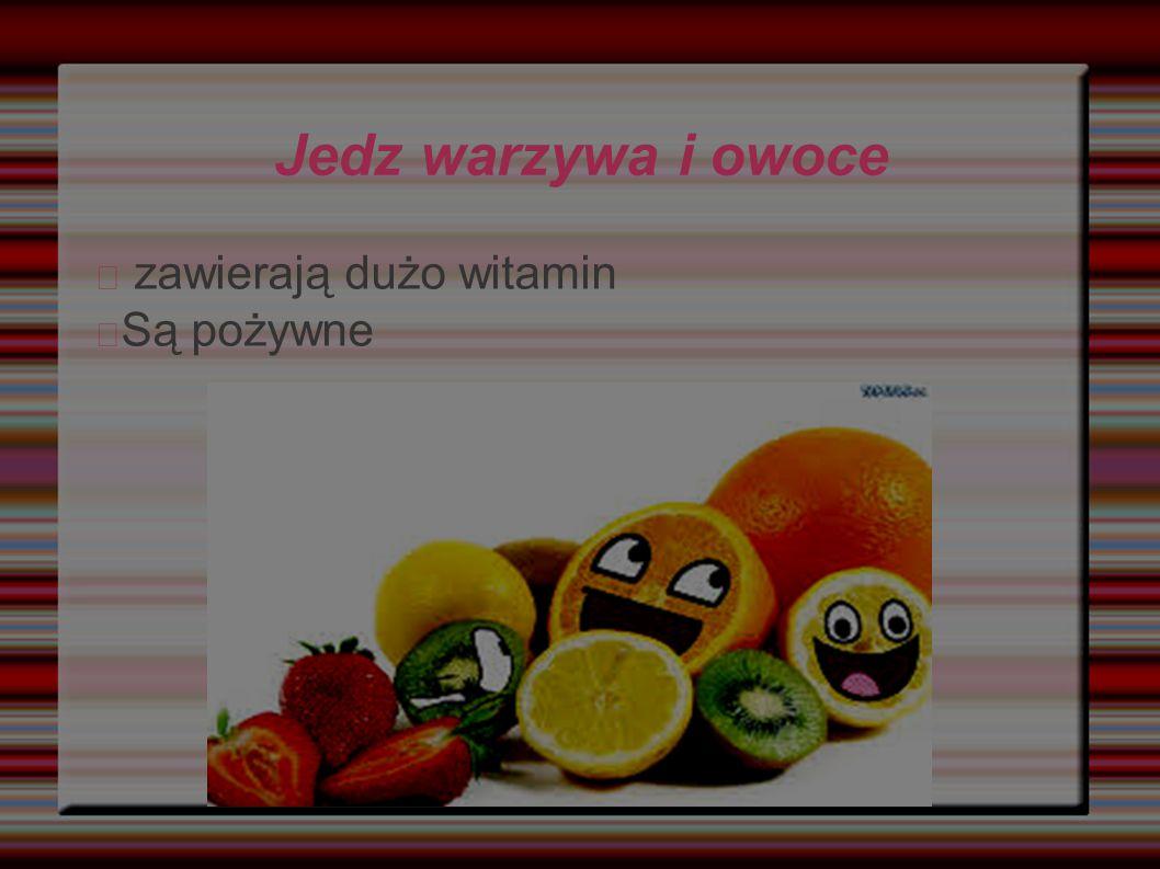 Jedz warzywa i owoce zawierają dużo witamin Są pożywne