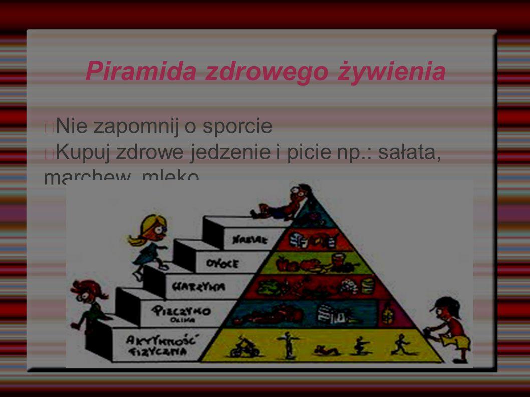 Piramida zdrowego żywienia Nie zapomnij o sporcie Kupuj zdrowe jedzenie i picie np.: sałata, marchew, mleko...